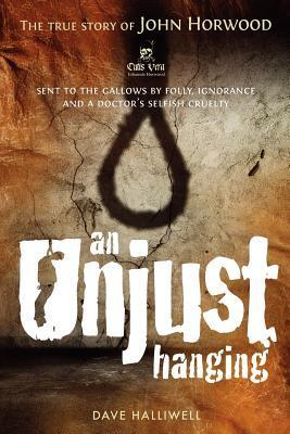 An Unjust Hanging: Sent to the Gallows  by  Folly, Ignorance and a Doctors Selfish Cruelty by Dave Halliwell