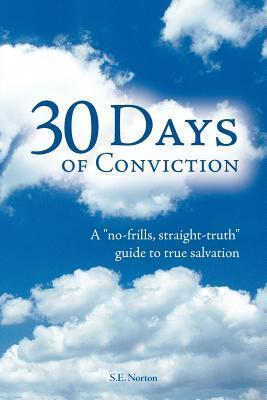 30 Days of Conviction: A No Frills Straight Truth Guide to True Salvation S. E. Norton