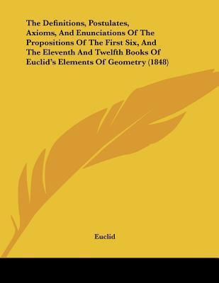 The Definitions, Postulates, Axioms, and Enunciations of the Propositions of the First Six, and the Eleventh and Twelfth Books of Euclids Elements of  by  Euclid
