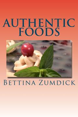 Authentic Foods: Health Benefits of Whole Foods, Facts, Recipes and More Bettina Zumdick