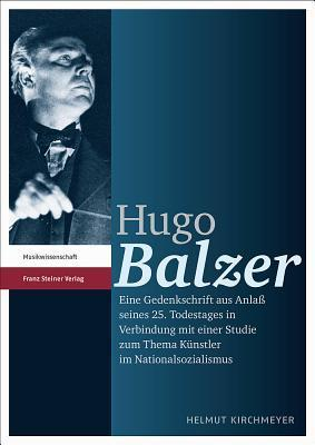 Hugo Balzer: Eine Gedenkschrift Aus Anlass Seines 25. Todestages in Verbindung Mit Einer Studie Zum Thema Kuenstler Im Nationalsozialismus Helmut Kirchmeyer