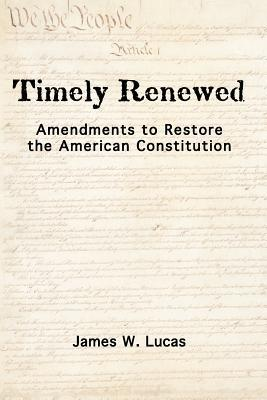 Timely Renewed: Amendments to Restore the American Constitution  by  James W. Lucas