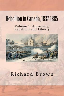 Rebellion in Canada, 1837-1885: Autocracy, Rebellion and Liberty Richard       Brown