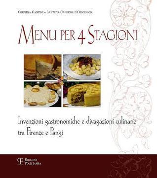 Menu Per 4 Stagioni: Invenzioni Gastronomiche E Divagazioni Culinarie Tra Firenze E Parigi  by  Cristina Cantini