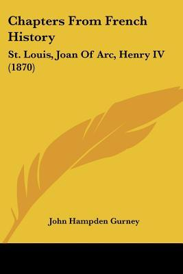 Chapters from French History: St. Louis, Joan of Arc, Henry IV (1870) John Hampden Gurney