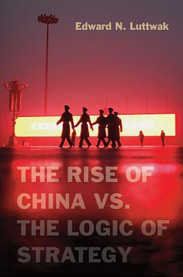 The Rise of China vs. the Logic of Strategy  by  Edward N. Luttwak