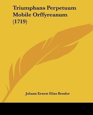 Triumphans Perpetuum Mobile Orffyreanum (1719)  by  Johann Ernest Elias Bessler