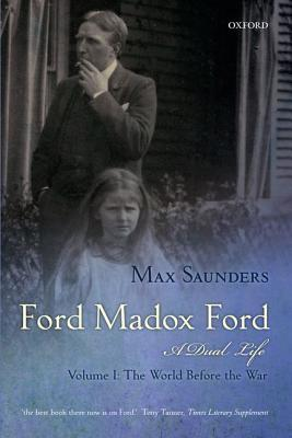 Ford Madox Ford a Dual Life Volume I: The World Before the War  by  Max Saunders