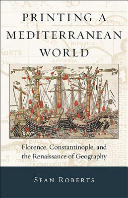 Printing a Mediterranean World: Florence, Constantinople, and the Renaissance of Geography Sean E. Roberts
