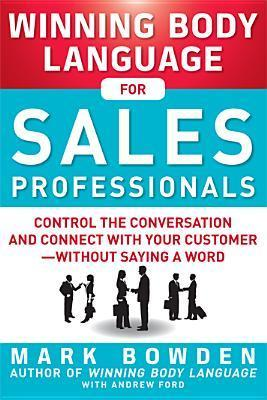 Winning Body Language for Sales Professionals: Control the Conversation and Connect with Your Customer, Without Saying a Word  by  Mark  Bowden