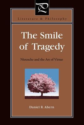 The Smile of Tragedy: Nietzsche and the Art of Virtue Daniel R. Ahern