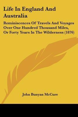Life in England and Australia: Reminiscences of Travels and Voyages Over One Hundred Thousand Miles, or Forty Years in the Wilderness (1876)  by  John Bunyan McCure