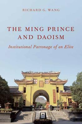 The Ming Prince and Daoism: Institutional Patronage of an Elite  by  Richard G. Wang