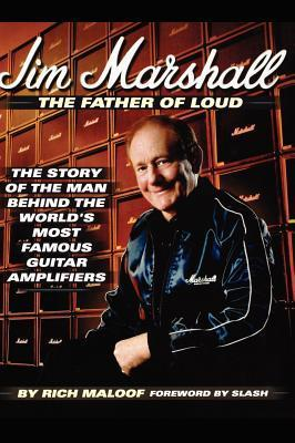Jim Marshall - The Father of Loud: The Story of the Man Behind the Worlds Most Famous Guitar Amplifiers Rich Maloof