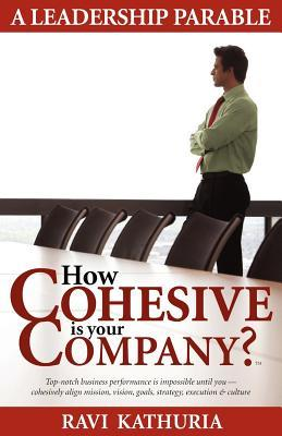 How Cohesive is your Company?: A Leadership Parable - Top-notch business performance is impossible until you cohesively align mission, vision, goals, strategy, execution & culture  by  Ravi Kathuria