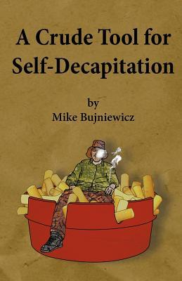 A Crude Tool for Self-Decapitation  by  Michael Bujniewicz