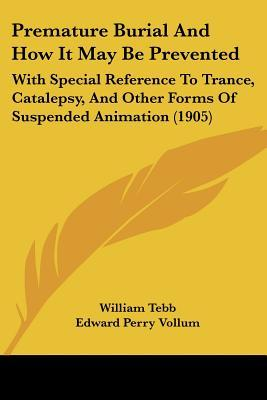 Premature Burial and How It May Be Prevented: With Special Reference to Trance, Catalepsy, and Other Forms of Suspended Animation (1905)  by  William Tebb