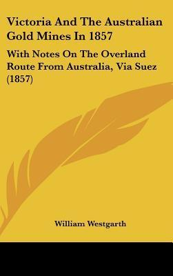 Victoria and the Australian Gold Mines in 1857: With Notes on the Overland Route from Australia, Via Suez (1857)  by  William Westgarth
