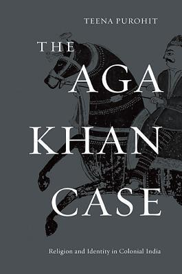 The Aga Khan Case: Religion and Identity in Colonial India  by  Teena Purohit