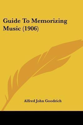 Guide to Memorizing Music (1906) Alfred John Goodrich