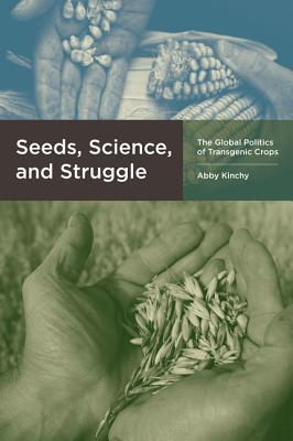 Seeds, Science, and Struggle: The Global Politics of Transgenic Crops  by  Abby J. Kinchy