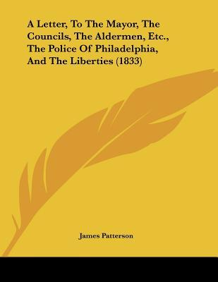 A Letter, to the Mayor, the Councils, the Aldermen, Etc., the Police of Philadelphia, and the Liberties (1833) James  Patterson
