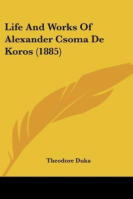 Life and Works of Alexander Csoma de Koros (1885) Theodore Duka