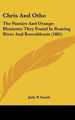 Chris and Otho: The Pansies and Orange-Blossoms They Found in Roaring River and Rosenbloom (1885) Julie P. Smith