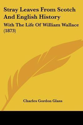 Stray Leaves from Scotch and English History: With the Life of William Wallace (1873)  by  Charles Gordon Glass