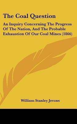 The Coal Question: An Inquiry Concerning the Progress of the Nation, and the Probable Exhaustion of Our Coal Mines (1866) William Stanley Jevons