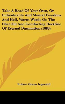 Take a Road of Your Own, or Individuality and Mental Freedom and Hell, Warm Words on the Cheerful and Comforting Doctrine of Eternal Damnation (1883) Robert G. Ingersoll