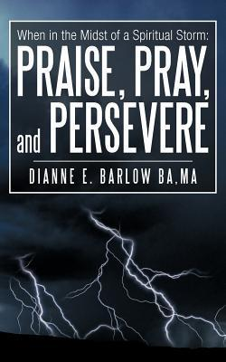 When in the Midst of a Spiritual Storm: Praise, Pray, and Persevere  by  Dianne E. Barlow