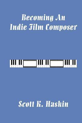 Becoming an Indie Film Composer  by  Scott Haskin
