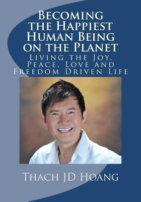 Becoming the Happiest Human Being on the Planet: Living the Joy, Peace, Love and Freedom Driven Life  by  Thach Hoang