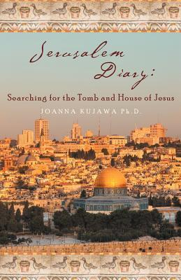 Jerusalem Diary: Searching for the Tomb and House of Jesus Joanna Kujawa