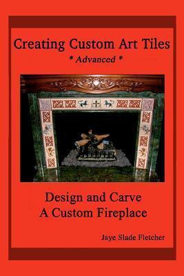 Creating Custom Art Tiles: Design and Carve a Custom Fireplace Jaye Slade Fletcher