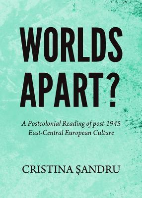 Worlds Apart? a Postcolonial Reading of Post-1945 East-Central European Culture Cristina Sandru