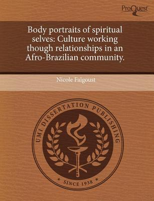 Body Portraits of Spiritual Selves: Culture Working Though Relationships in an Afro-Brazilian Community  by  Nicole Falgoust