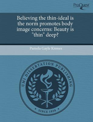 Believing the Thin-Ideal Is the Norm Promotes Body Image Concerns: Beauty Is Thin Deep?  by  Pamela Gayle Krones