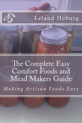 The Complete Easy Comfort Foods and Mead Makers Guide: Making Artisan Foods Easy Leland Hoburg