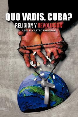 Quo Vadis, Cuba?: Religion y Revolucion  by  Abel R. Castro Figueroa