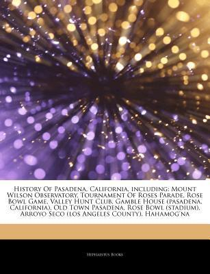 Articles on History of Pasadena, California, Including: Mount Wilson Observatory, Tournament of Roses Parade, Rose Bowl Game, Valley Hunt Club, Gamble  by  Hephaestus Books