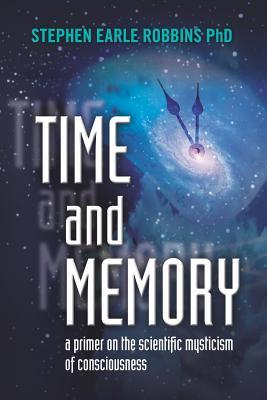 Time and Memory: A Primer on the Scientific Mysticism of Consciousness  by  Stephen Earle Robbins