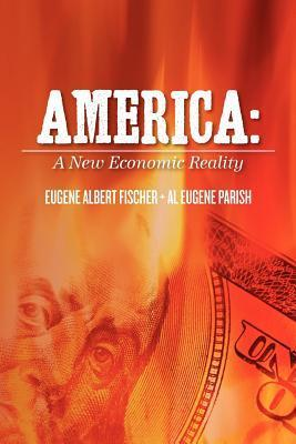 America: A New Economic Reality  by  Eugene Albert Fischer
