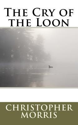 The Cry of the Loon  by  Christopher Morris