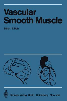 Vascular Smooth Muscle / Der Gefassmuskel: Proceedings of the Satellite-Symposium of the XXV. International Congress of Physiological Sciences and Annual Meeting of the German Angiological Society, July 20-24, 1971 in Tubingen / Verhandlungen Des Satel... Eberhard Betz