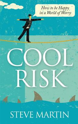 Cool Risk - How to Be Happy in a World of Worry Steve    Martin