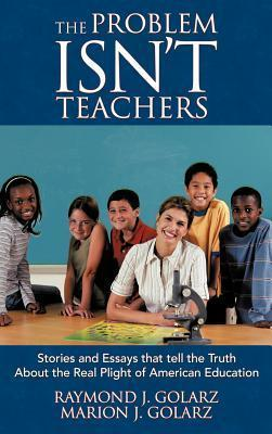 The Problem Isnt Teachers: Stories and Essays That Tell the Truth about the Real Plight of American Education  by  Raymond J Golarz