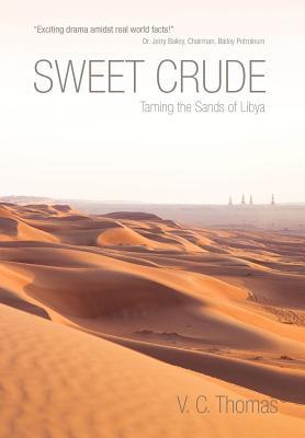 Sweet Crude: Taming the Sands of Libya  by  V C Thomas