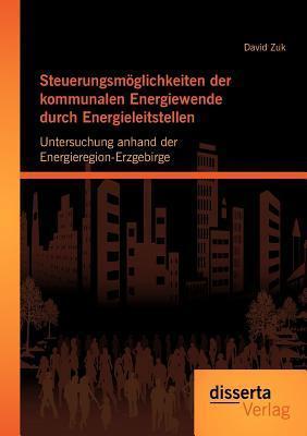 Steuerungsm Glichkeiten Der Kommunalen Energiewende Durch Energieleitstellen: Untersuchung Anhand Der Energieregion-Erzgebirge David Zuk